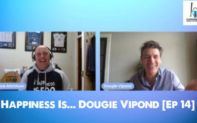 Happiness Is… Dougie Vipond [Ep 14]